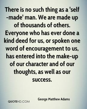 George Matthew Adams - There is no such thing as a 'self-made' man. We are made up of thousands of others. Everyone who has ever done a kind deed for us, or spoken one word of encouragement to us, has entered into the make-up of our character and of our thoughts, as well as our success.