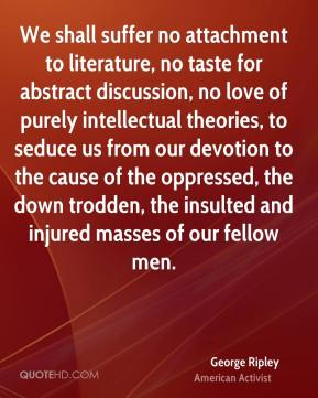 George Ripley - We shall suffer no attachment to literature, no taste for abstract discussion, no love of purely intellectual theories, to seduce us from our devotion to the cause of the oppressed, the down trodden, the insulted and injured masses of our fellow men.