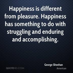 George Sheehan - Happiness is different from pleasure. Happiness has something to do with struggling and enduring and accomplishing.