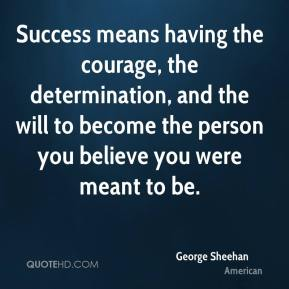 George Sheehan - Success means having the courage, the determination, and the will to become the person you believe you were meant to be.