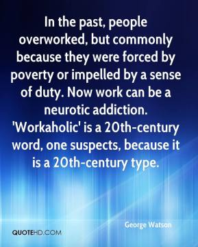 George Watson - In the past, people overworked, but commonly because they were forced by poverty or impelled by a sense of duty. Now work can be a neurotic addiction. 'Workaholic' is a 20th-century word, one suspects, because it is a 20th-century type.