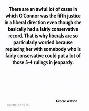 George Watson - There are an awful lot of cases in which O'Connor was the fifth justice in a liberal direction even though she basically had a fairly conservative record. That is why liberals are so particularly worried because replacing her with somebody who is fairly conservative could put a lot of those 5-4 rulings in jeopardy.