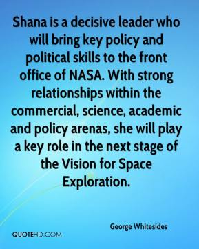 George Whitesides - Shana is a decisive leader who will bring key policy and political skills to the front office of NASA. With strong relationships within the commercial, science, academic and policy arenas, she will play a key role in the next stage of the Vision for Space Exploration.