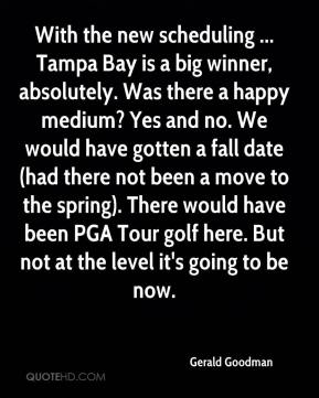 Gerald Goodman - With the new scheduling ... Tampa Bay is a big winner, absolutely. Was there a happy medium? Yes and no. We would have gotten a fall date (had there not been a move to the spring). There would have been PGA Tour golf here. But not at the level it's going to be now.