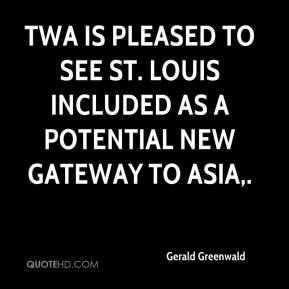 Gerald Greenwald - TWA is pleased to see St. Louis included as a potential new gateway to Asia.