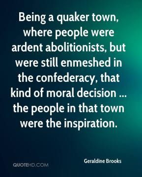 Geraldine Brooks - Being a quaker town, where people were ardent abolitionists, but were still enmeshed in the confederacy, that kind of moral decision ... the people in that town were the inspiration.