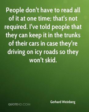 People don't have to read all of it at one time; that's not required. I've told people that they can keep it in the trunks of their cars in case they're driving on icy roads so they won't skid.