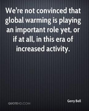 Gerry Bell - We're not convinced that global warming is playing an important role yet, or if at all, in this era of increased activity.