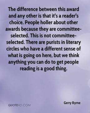 Gerry Byrne - The difference between this award and any other is that it's a reader's choice. People holler about other awards because they are committee-selected. This is not committee-selected. There are purists in literary circles who have a different sense of what is going on here, but we think anything you can do to get people reading is a good thing.