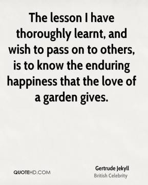 The lesson I have thoroughly learnt, and wish to pass on to others, is to know the enduring happiness that the love of a garden gives.