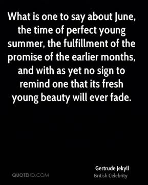What is one to say about June, the time of perfect young summer, the fulfillment of the promise of the earlier months, and with as yet no sign to remind one that its fresh young beauty will ever fade.
