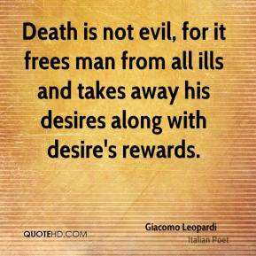 Giacomo Leopardi - Death is not evil, for it frees man from all ills and takes away his desires along with desire's rewards.