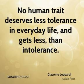 Giacomo Leopardi - No human trait deserves less tolerance in everyday life, and gets less, than intolerance.