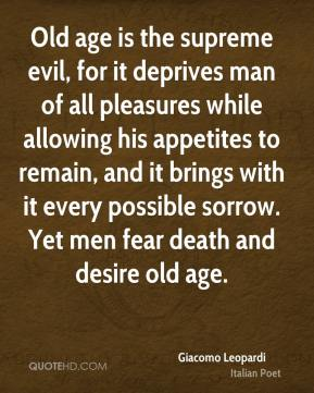 Old age is the supreme evil, for it deprives man of all pleasures while allowing his appetites to remain, and it brings with it every possible sorrow. Yet men fear death and desire old age.