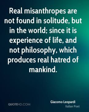 Giacomo Leopardi - Real misanthropes are not found in solitude, but in the world; since it is experience of life, and not philosophy, which produces real hatred of mankind.