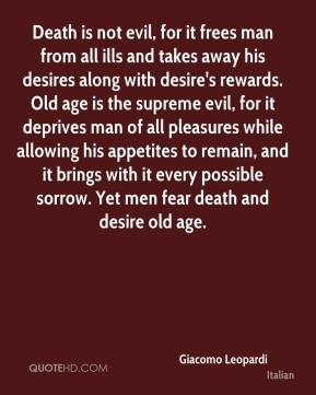 Death is not evil, for it frees man from all ills and takes away his desires along with desire's rewards. Old age is the supreme evil, for it deprives man of all pleasures while allowing his appetites to remain, and it brings with it every possible sorrow. Yet men fear death and desire old age.