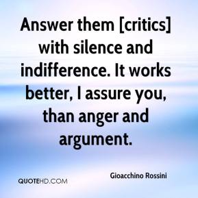 Gioacchino Rossini - Answer them [critics] with silence and indifference. It works better, I assure you, than anger and argument.