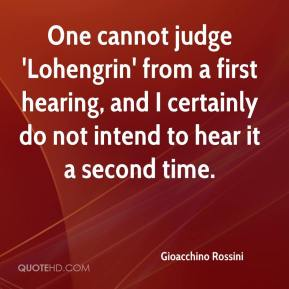 Gioacchino Rossini - One cannot judge 'Lohengrin' from a first hearing, and I certainly do not intend to hear it a second time.