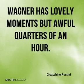 Gioacchino Rossini - Wagner has lovely moments but awful quarters of an hour.