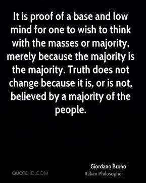 Giordano Bruno - It is proof of a base and low mind for one to wish to think with the masses or majority, merely because the majority is the majority. Truth does not change because it is, or is not, believed by a majority of the people.