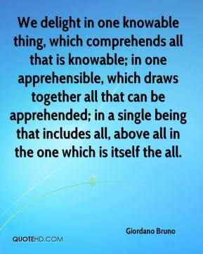 Giordano Bruno - We delight in one knowable thing, which comprehends all that is knowable; in one apprehensible, which draws together all that can be apprehended; in a single being that includes all, above all in the one which is itself the all.