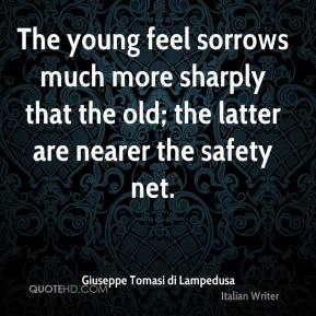 Giuseppe Tomasi di Lampedusa - The young feel sorrows much more sharply that the old; the latter are nearer the safety net.