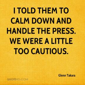 Glenn Takara - I told them to calm down and handle the press. We were a little too cautious.