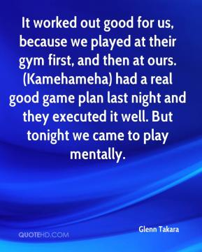 Glenn Takara - It worked out good for us, because we played at their gym first, and then at ours. (Kamehameha) had a real good game plan last night and they executed it well. But tonight we came to play mentally.
