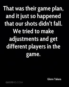 Glenn Takara - That was their game plan, and it just so happened that our shots didn't fall. We tried to make adjustments and get different players in the game.