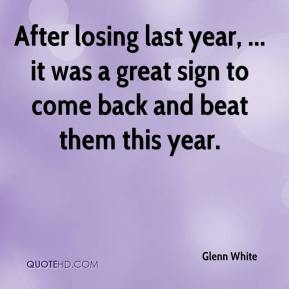Glenn White - After losing last year, ... it was a great sign to come back and beat them this year.