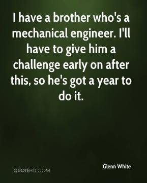 Glenn White - I have a brother who's a mechanical engineer. I'll have to give him a challenge early on after this, so he's got a year to do it.