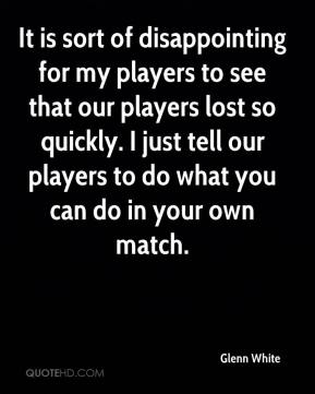 Glenn White - It is sort of disappointing for my players to see that our players lost so quickly. I just tell our players to do what you can do in your own match.