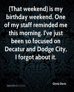 Gloria Davis - (That weekend) is my birthday weekend. One of my staff reminded me this morning. I've just been so focused on Decatur and Dodge City, I forgot about it.