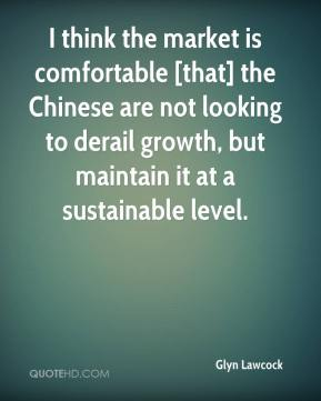 Glyn Lawcock - I think the market is comfortable [that] the Chinese are not looking to derail growth, but maintain it at a sustainable level.