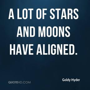 Goldy Hyder - A lot of stars and moons have aligned.
