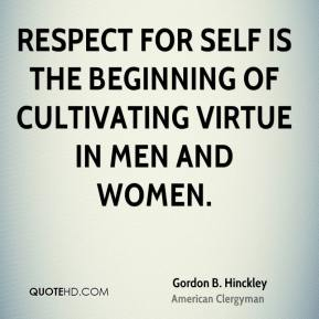Gordon B. Hinckley - Respect for self is the beginning of cultivating virtue in men and women.