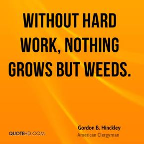 Gordon B. Hinckley - Without hard work, nothing grows but weeds.
