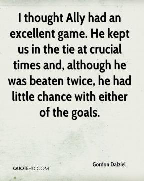 Gordon Dalziel - I thought Ally had an excellent game. He kept us in the tie at crucial times and, although he was beaten twice, he had little chance with either of the goals.