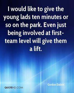 Gordon Dalziel - I would like to give the young lads ten minutes or so on the park. Even just being involved at first-team level will give them a lift.