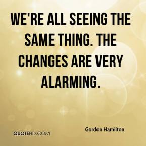 Gordon Hamilton - We're all seeing the same thing. The changes are very alarming.
