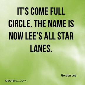Gordon Lee - It's come full circle. The name is now Lee's All Star Lanes.