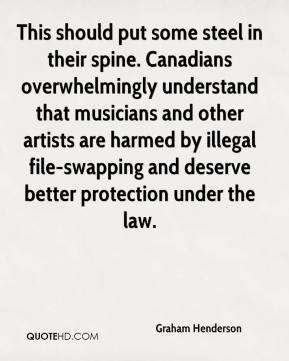 Graham Henderson - This should put some steel in their spine. Canadians overwhelmingly understand that musicians and other artists are harmed by illegal file-swapping and deserve better protection under the law.