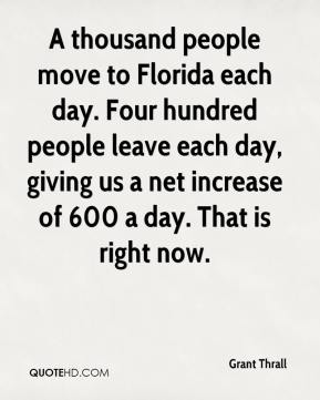 Grant Thrall - A thousand people move to Florida each day. Four hundred people leave each day, giving us a net increase of 600 a day. That is right now.