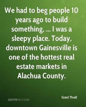 Grant Thrall - We had to beg people 10 years ago to build something, ... I was a sleepy place. Today, downtown Gainesville is one of the hottest real estate markets in Alachua County.