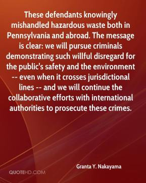 Granta Y. Nakayama - These defendants knowingly mishandled hazardous waste both in Pennsylvania and abroad. The message is clear: we will pursue criminals demonstrating such willful disregard for the public's safety and the environment -- even when it crosses jurisdictional lines -- and we will continue the collaborative efforts with international authorities to prosecute these crimes.