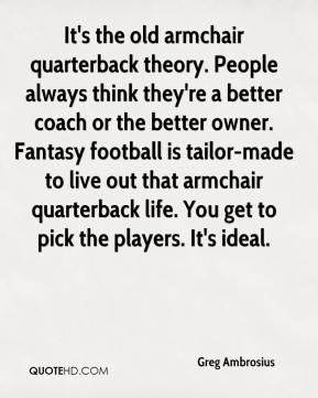 Greg Ambrosius - It's the old armchair quarterback theory. People always think they're a better coach or the better owner. Fantasy football is tailor-made to live out that armchair quarterback life. You get to pick the players. It's ideal.