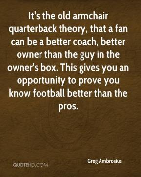 Greg Ambrosius - It's the old armchair quarterback theory, that a fan can be a better coach, better owner than the guy in the owner's box. This gives you an opportunity to prove you know football better than the pros.