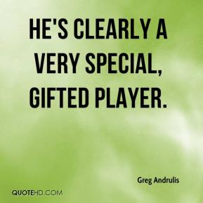 Greg Andrulis - He's clearly a very special, gifted player.