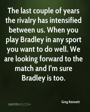 Greg Kennett - The last couple of years the rivalry has intensified between us. When you play Bradley in any sport you want to do well. We are looking forward to the match and I'm sure Bradley is too.