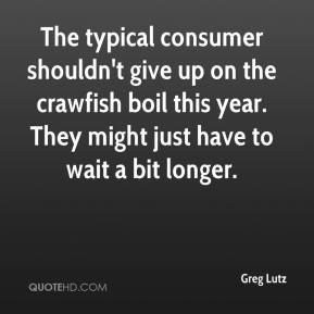 Greg Lutz - The typical consumer shouldn't give up on the crawfish boil this year. They might just have to wait a bit longer.
